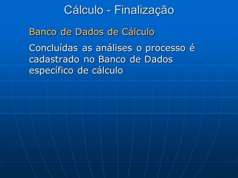 Cálculo - Finalização Banco de Dados de Cálculo Concluídas as análises o processo é cadastrado no Banco de Dados específico de cálculo