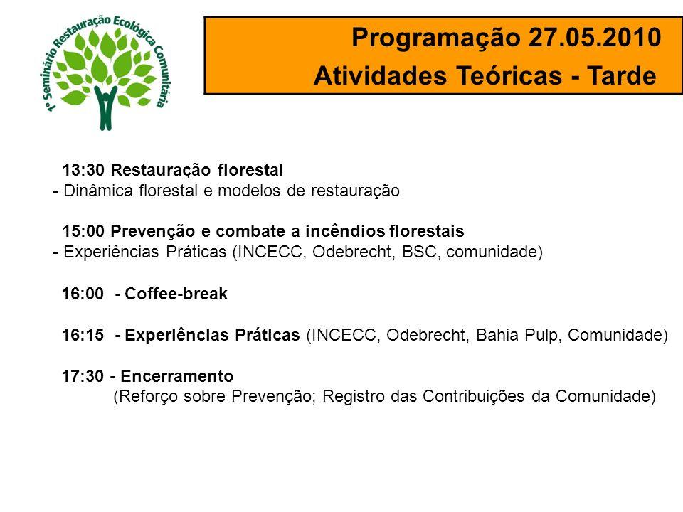 Programação 27.05.2010 Atividades Teóricas - Tarde 13:30 Restauração florestal - Dinâmica florestal e modelos de restauração 15:00 Prevenção e combate a incêndios florestais - Experiências Práticas (INCECC, Odebrecht, BSC, comunidade) 16:00 - Coffee-break 16:15 - Experiências Práticas (INCECC, Odebrecht, Bahia Pulp, Comunidade) 17:30 - Encerramento (Reforço sobre Prevenção; Registro das Contribuições da Comunidade)