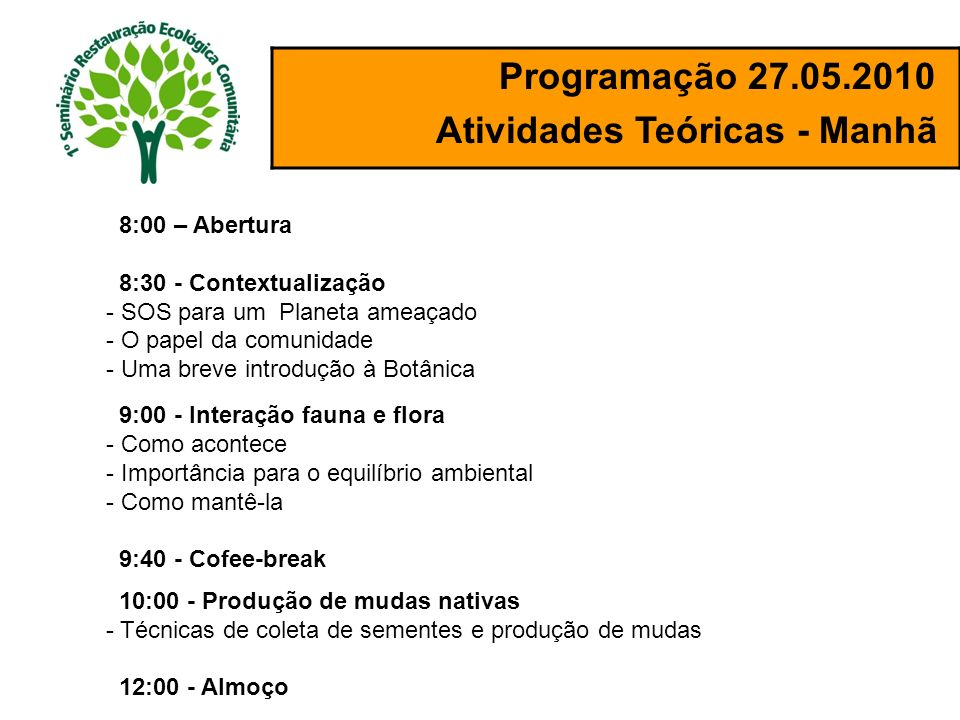 Programação 27.05.2010 Atividades Teóricas - Manhã 9:00 - Interação fauna e flora - Como acontece - Importância para o equilíbrio ambiental - Como man
