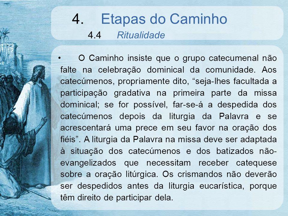 4.Etapas do Caminho 4.4Ritualidade O Caminho insiste que o grupo catecumenal não falte na celebração dominical da comunidade. Aos catecúmenos, propria