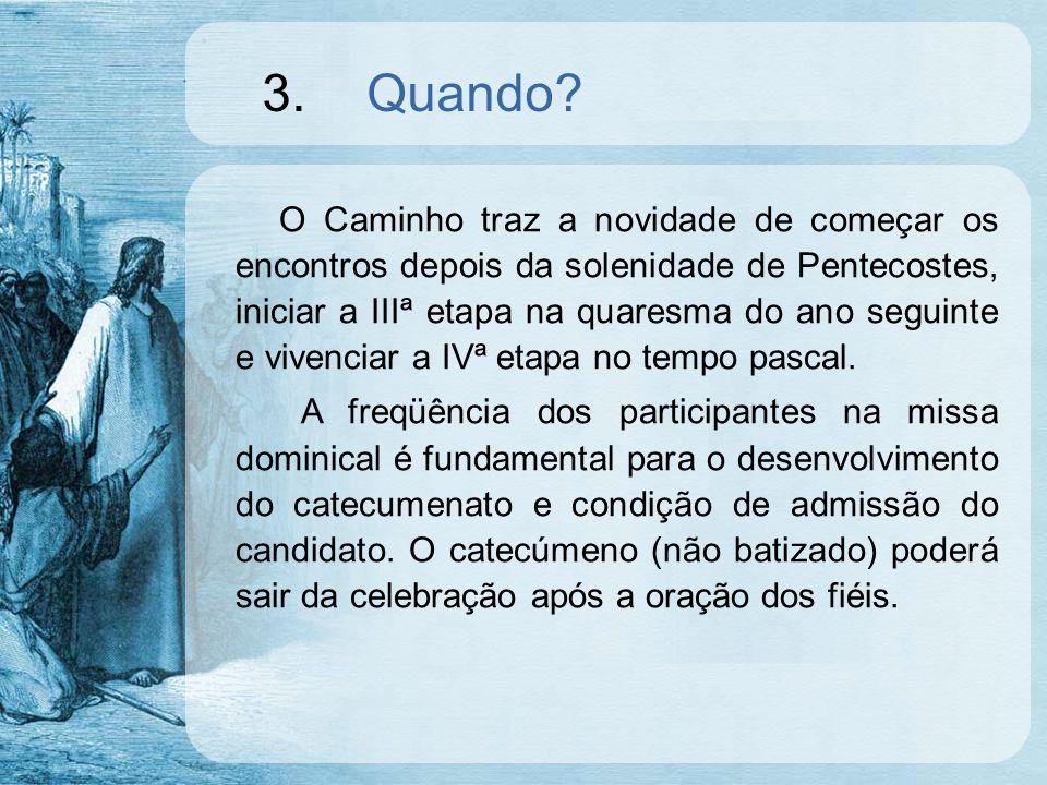 3.Quando? O Caminho traz a novidade de começar os encontros depois da solenidade de Pentecostes, iniciar a IIIª etapa na quaresma do ano seguinte e vi