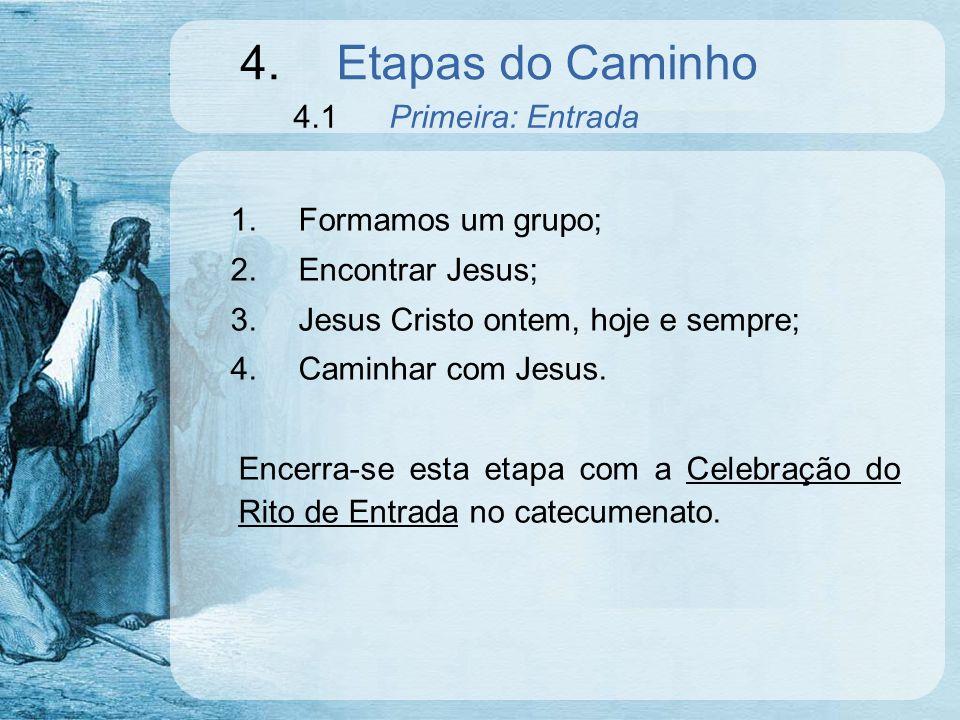 4.Etapas do Caminho 4.1Primeira: Entrada 1.Formamos um grupo; 2.Encontrar Jesus; 3.Jesus Cristo ontem, hoje e sempre; 4.Caminhar com Jesus. Encerra-se