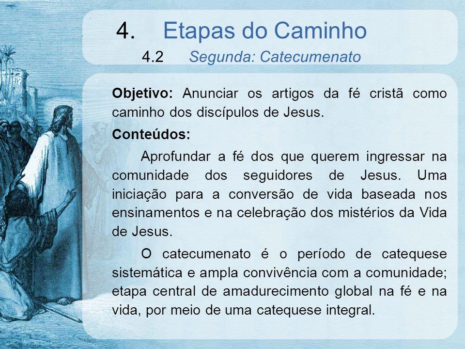 4.Etapas do Caminho 4.2Segunda: Catecumenato Objetivo: Anunciar os artigos da fé cristã como caminho dos discípulos de Jesus. Conteúdos: Aprofundar a