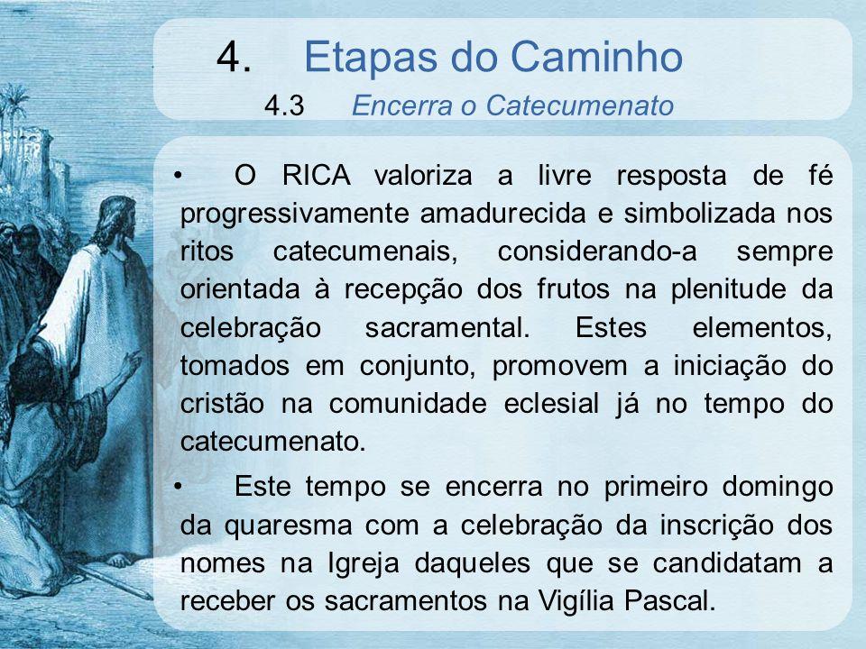 4.Etapas do Caminho 4.3Encerra o Catecumenato O RICA valoriza a livre resposta de fé progressivamente amadurecida e simbolizada nos ritos catecumenais