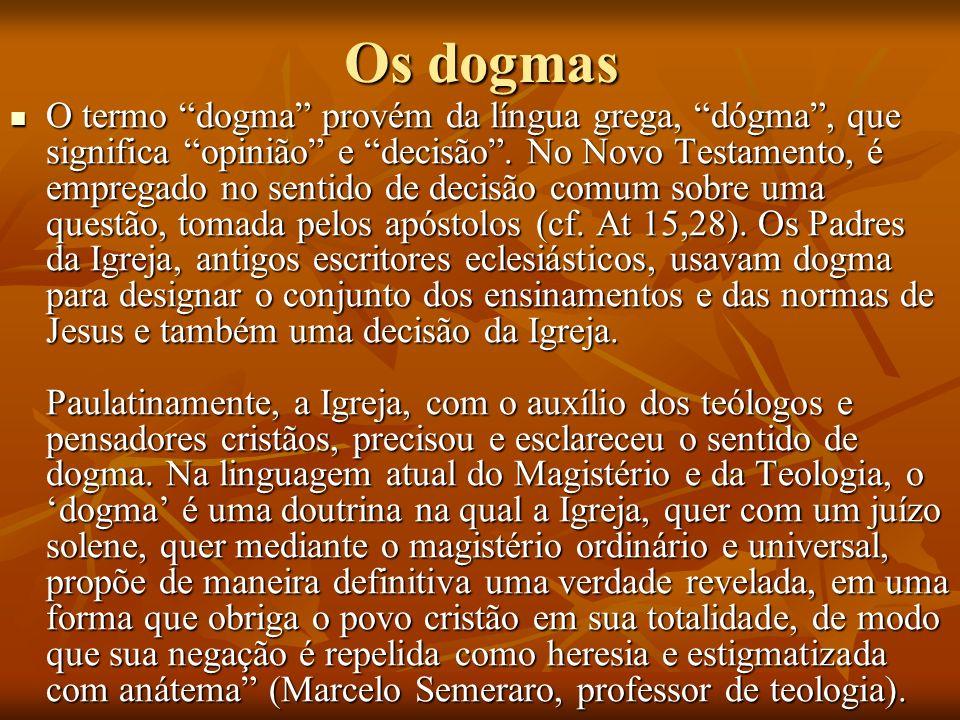 Os dogmas O termo dogma provém da língua grega, dógma, que significa opinião e decisão. No Novo Testamento, é empregado no sentido de decisão comum so