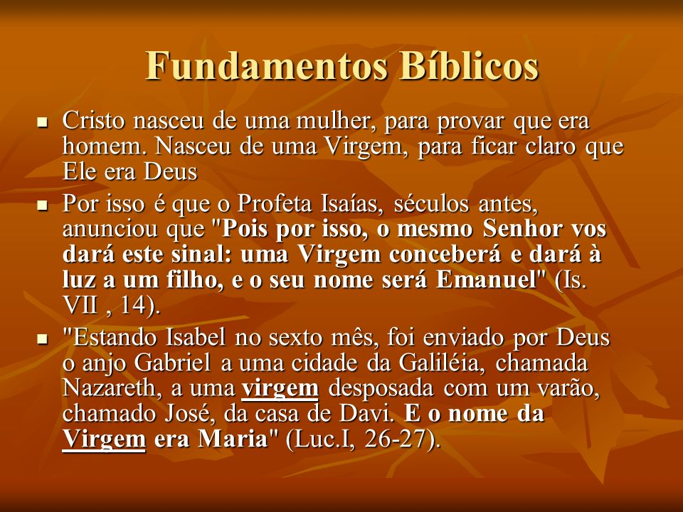 Fundamentos Bíblicos Cristo nasceu de uma mulher, para provar que era homem. Nasceu de uma Virgem, para ficar claro que Ele era Deus Cristo nasceu de