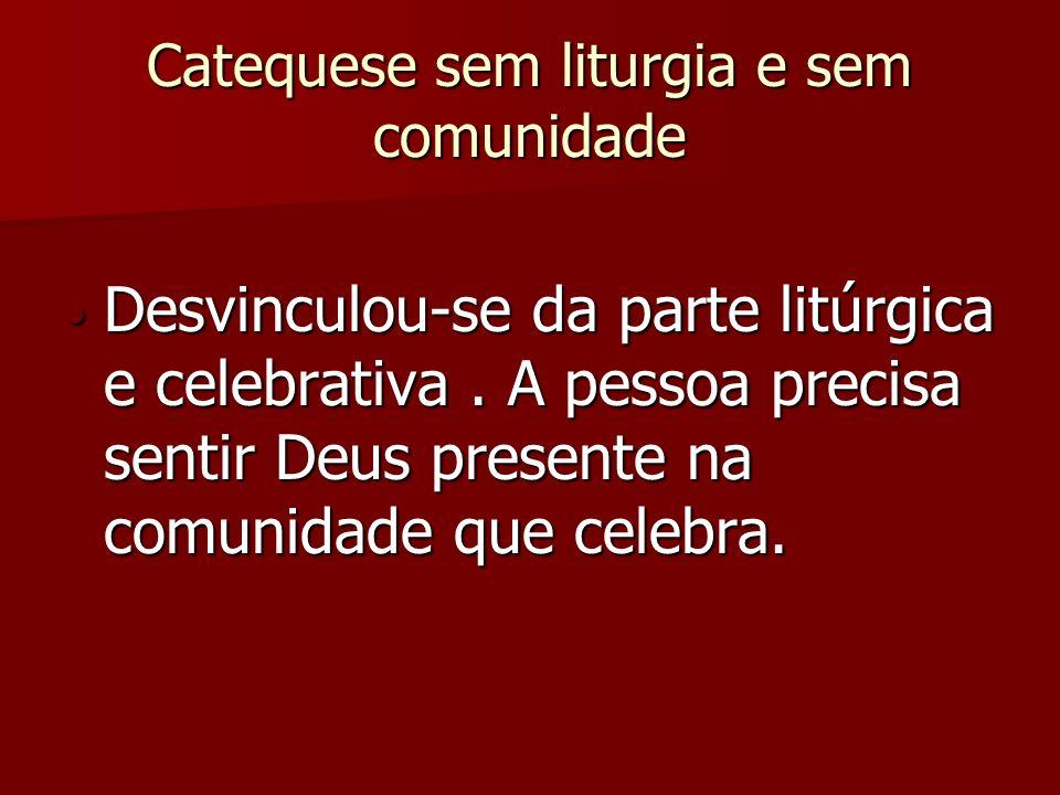 Catequese sem liturgia e sem comunidade Desvinculou-se da parte litúrgica e celebrativa. A pessoa precisa sentir Deus presente na comunidade que celeb