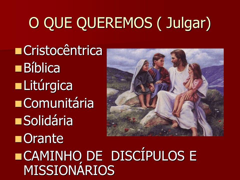 O QUE QUEREMOS ( Julgar) Cristocêntrica Cristocêntrica Bíblica Bíblica Litúrgica Litúrgica Comunitária Comunitária Solidária Solidária Orante Orante C