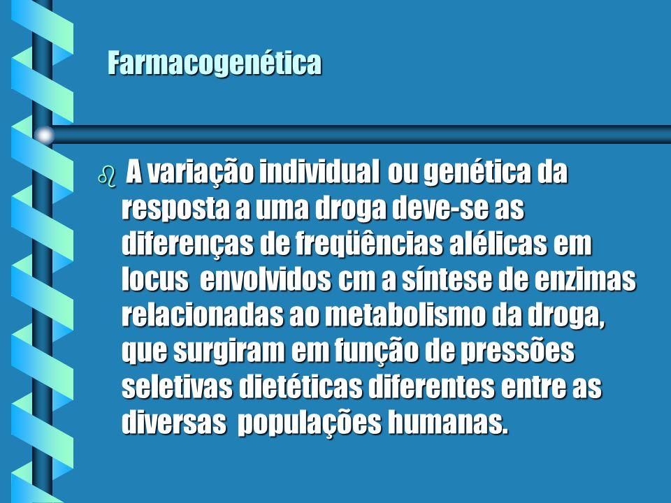 Farmacogenética b A variação individual ou genética da resposta a uma droga deve-se as diferenças de freqüências alélicas em locus envolvidos cm a sín