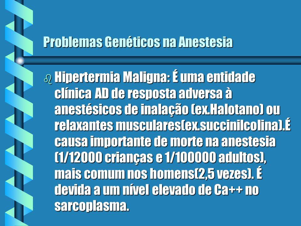 Problemas Genéticos na Anestesia b Hipertermia Maligna: É uma entidade clínica AD de resposta adversa à anestésicos de inalação (ex.Halotano) ou relax