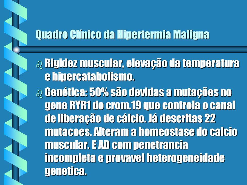 Quadro Clínico da Hipertermia Maligna b Rigidez muscular, elevação da temperatura e hipercatabolismo. b Genética: 50% são devidas a mutações no gene R