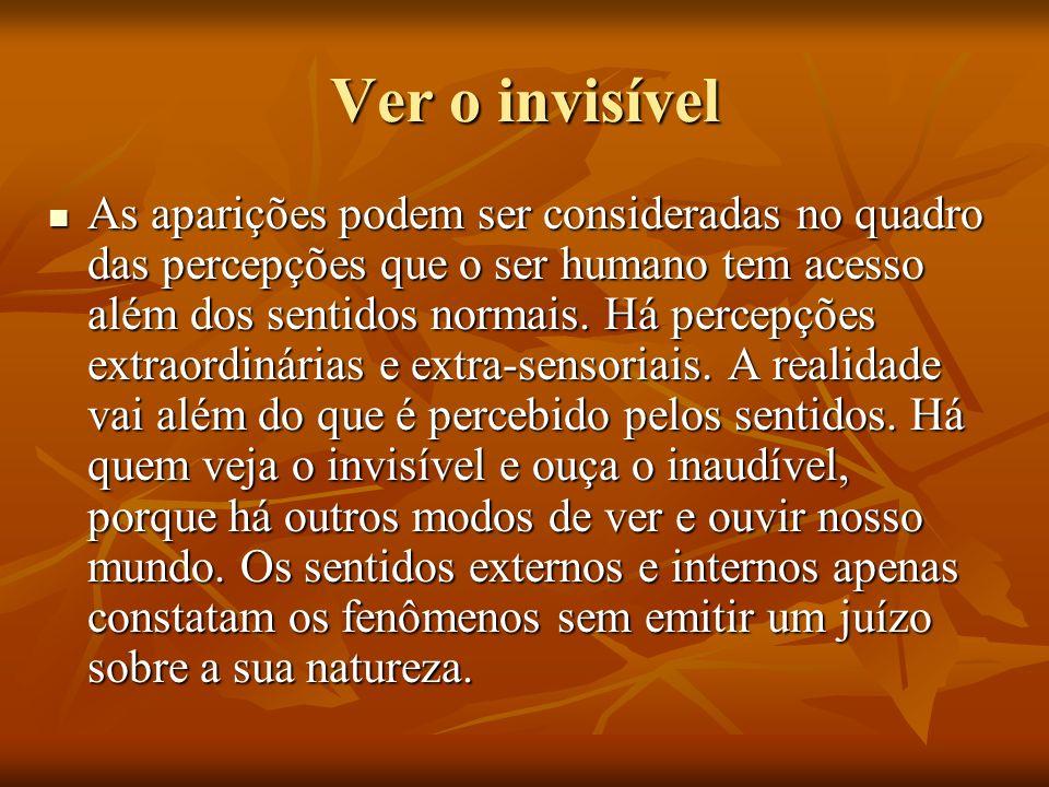 Ver o invisível As aparições podem ser consideradas no quadro das percepções que o ser humano tem acesso além dos sentidos normais. Há percepções extr