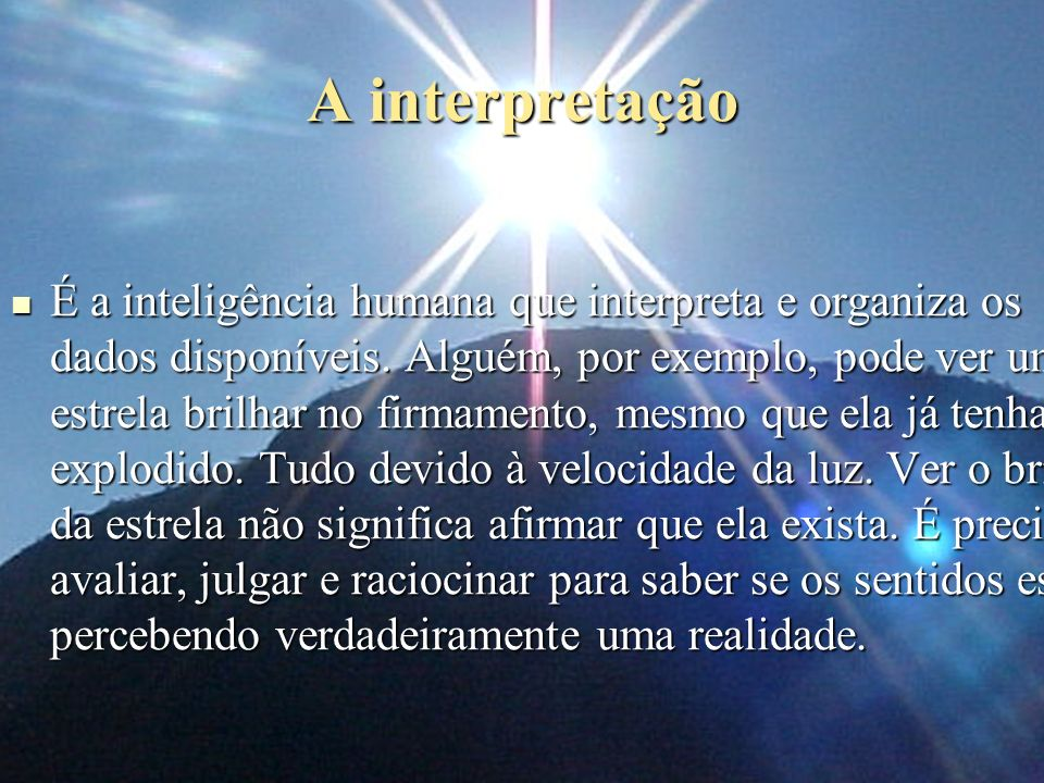 A interpretação É a inteligência humana que interpreta e organiza os dados disponíveis. Alguém, por exemplo, pode ver uma estrela brilhar no firmament
