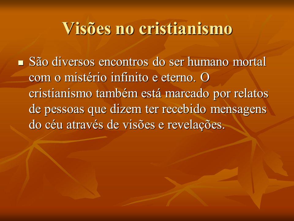 Visões no cristianismo São diversos encontros do ser humano mortal com o mistério infinito e eterno. O cristianismo também está marcado por relatos de