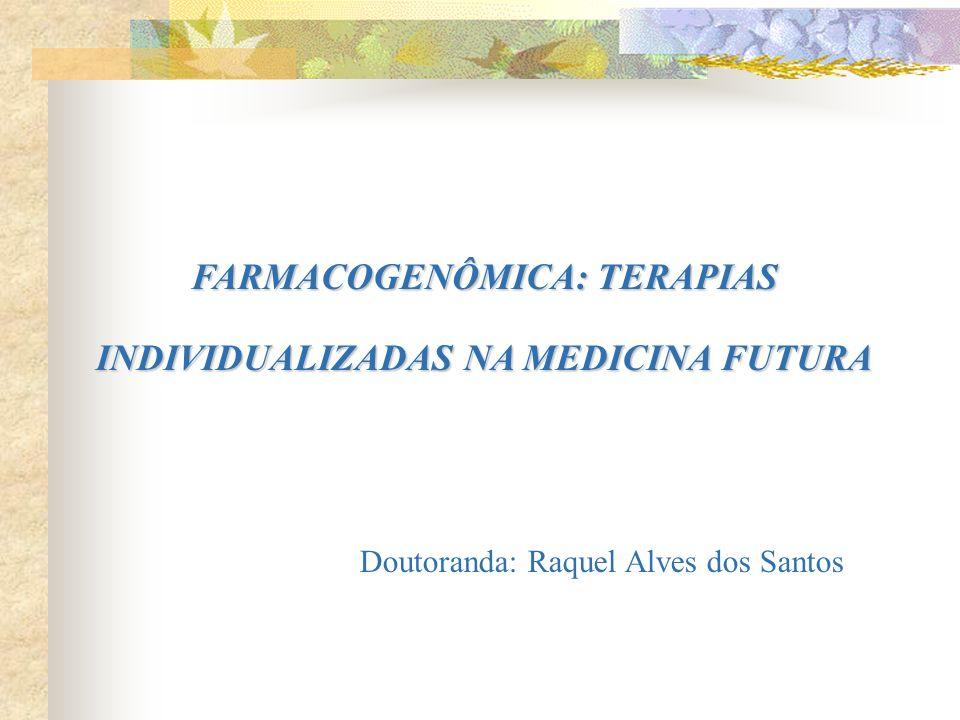 FARMACOGENÔMICA: TERAPIAS INDIVIDUALIZADAS NA MEDICINA FUTURA Doutoranda: Raquel Alves dos Santos