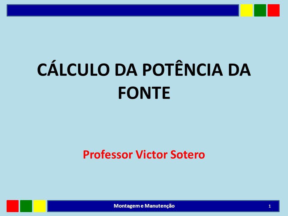 CÁLCULO DA POTÊNCIA DA FONTE Professor Victor Sotero 1 Montagem e Manutenção
