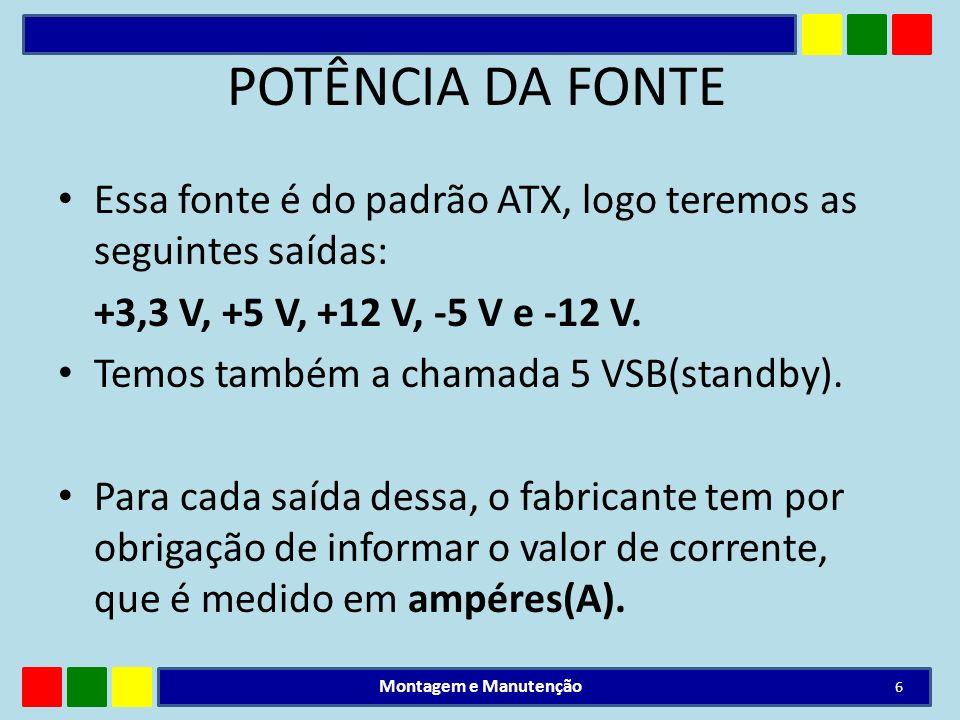 POTÊNCIA DA FONTE Essa fonte é do padrão ATX, logo teremos as seguintes saídas: +3,3 V, +5 V, +12 V, -5 V e -12 V. Temos também a chamada 5 VSB(standb