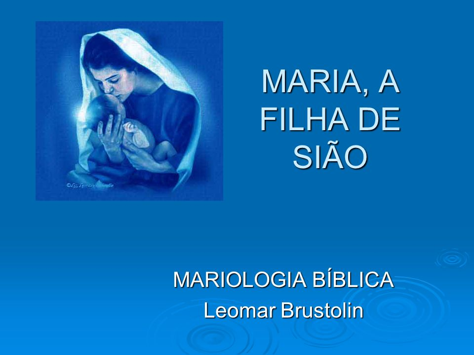 MARIA, A FILHA DE SIÃO MARIOLOGIA BÍBLICA Leomar Brustolin