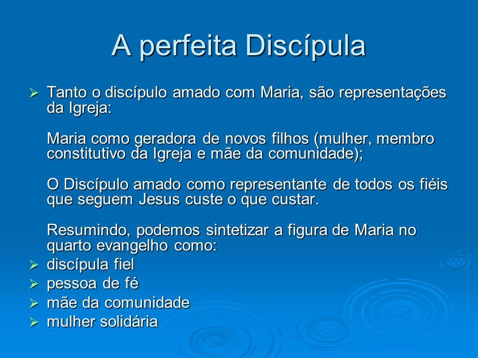A perfeita Discípula Tanto o discípulo amado com Maria, são representações da Igreja: Maria como geradora de novos filhos (mulher, membro constitutivo
