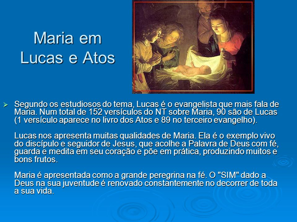Maria em Lucas e Atos Segundo os estudiosos do tema, Lucas é o evangelista que mais fala de Maria. Num total de 152 versículos do NT sobre Maria, 90 s