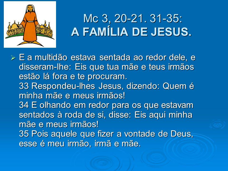 Mc 3, 20-21. 31-35: A FAMÍLIA DE JESUS. Mc 3, 20-21. 31-35: A FAMÍLIA DE JESUS. E a multidão estava sentada ao redor dele, e disseram-lhe: Eis que tua