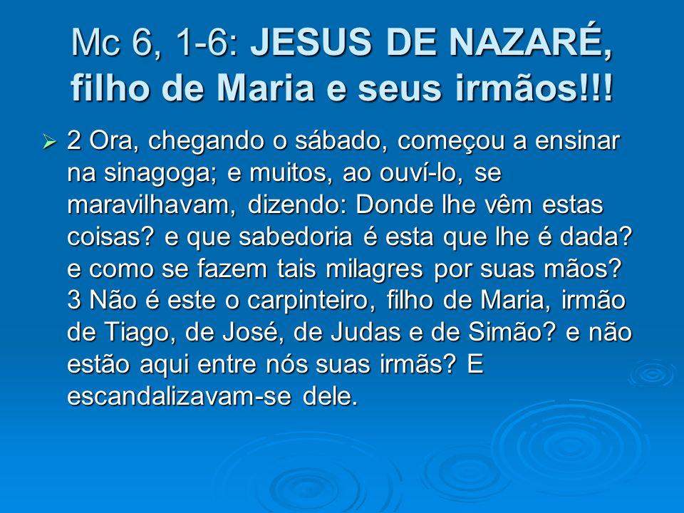 Mc 6, 1-6: JESUS DE NAZARÉ, filho de Maria e seus irmãos!!! 2 Ora, chegando o sábado, começou a ensinar na sinagoga; e muitos, ao ouví-lo, se maravilh