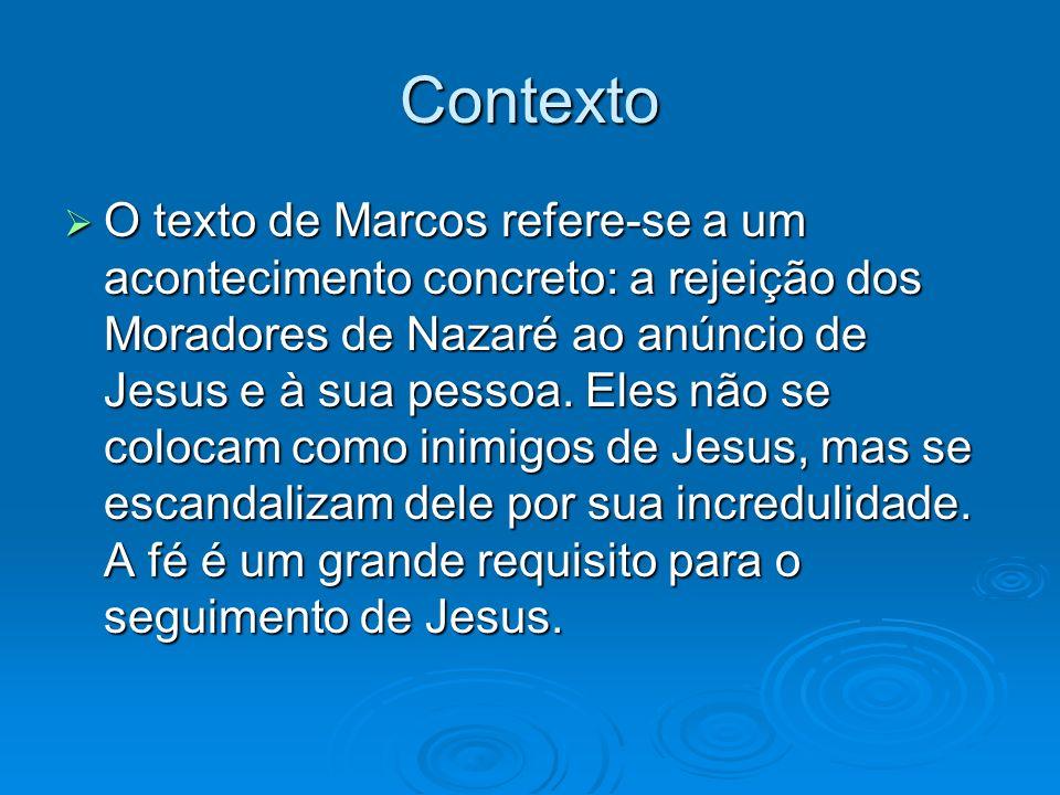 Contexto O texto de Marcos refere-se a um acontecimento concreto: a rejeição dos Moradores de Nazaré ao anúncio de Jesus e à sua pessoa. Eles não se c