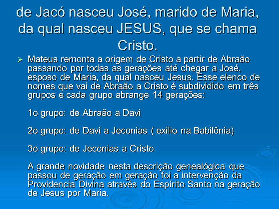 de Jacó nasceu José, marido de Maria, da qual nasceu JESUS, que se chama Cristo. Mateus remonta a origem de Cristo a partir de Abraão passando por tod