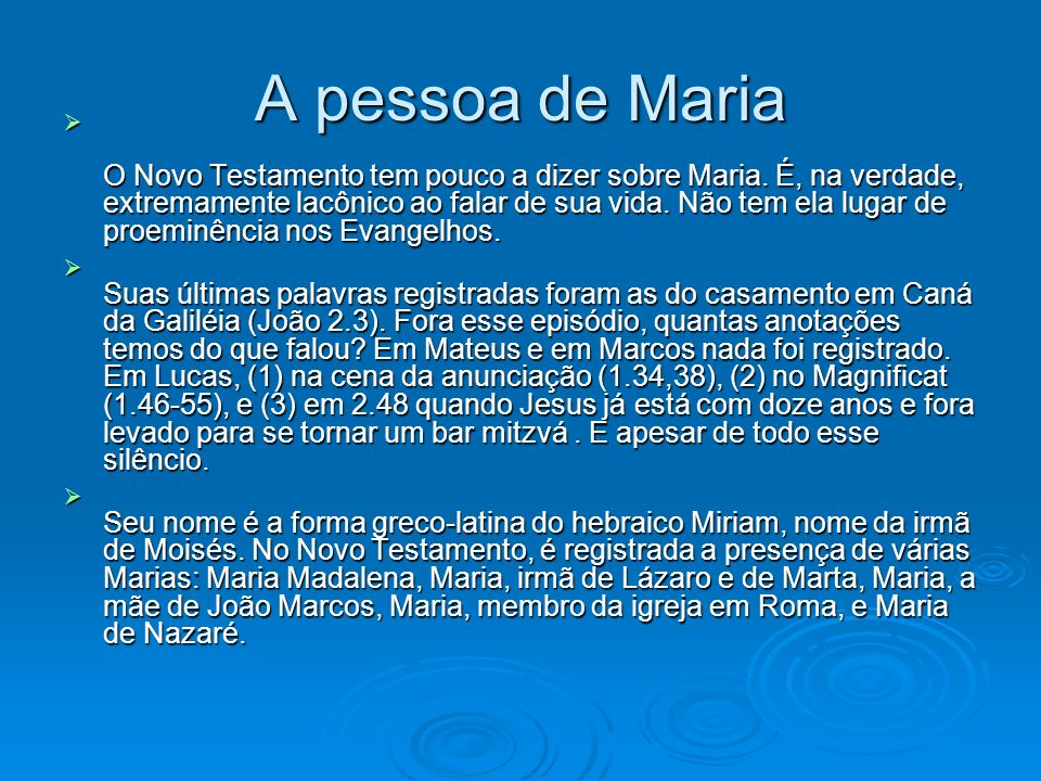 A pessoa de Maria O Novo Testamento tem pouco a dizer sobre Maria. É, na verdade, extremamente lacônico ao falar de sua vida. Não tem ela lugar de pro