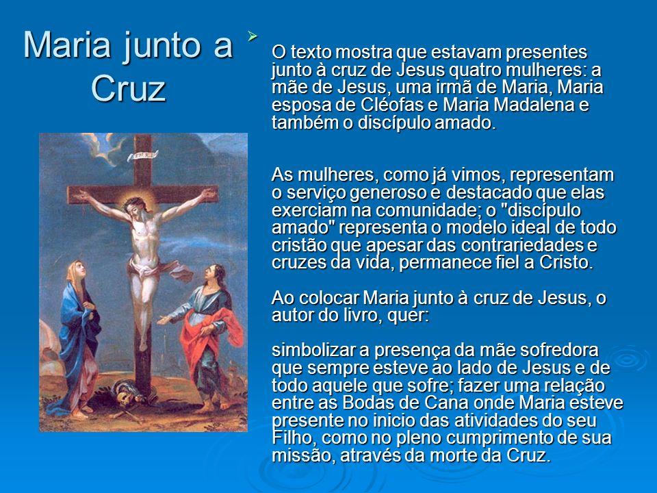 Maria junto a Cruz O texto mostra que estavam presentes junto à cruz de Jesus quatro mulheres: a mãe de Jesus, uma irmã de Maria, Maria esposa de Cléo