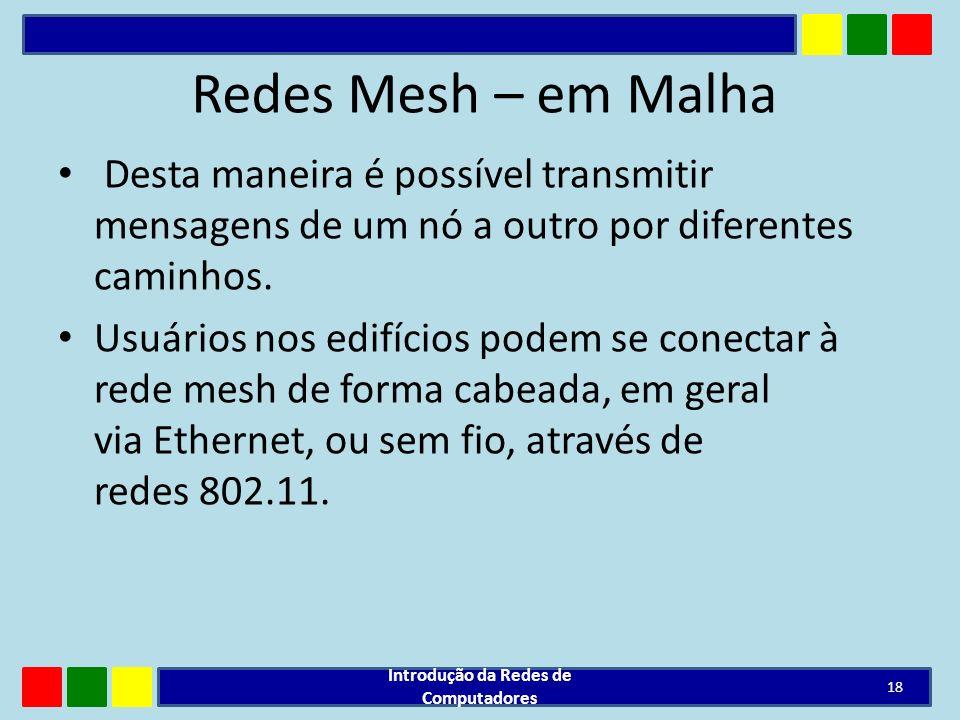 Redes Mesh – em Malha Desta maneira é possível transmitir mensagens de um nó a outro por diferentes caminhos. Usuários nos edifícios podem se conectar