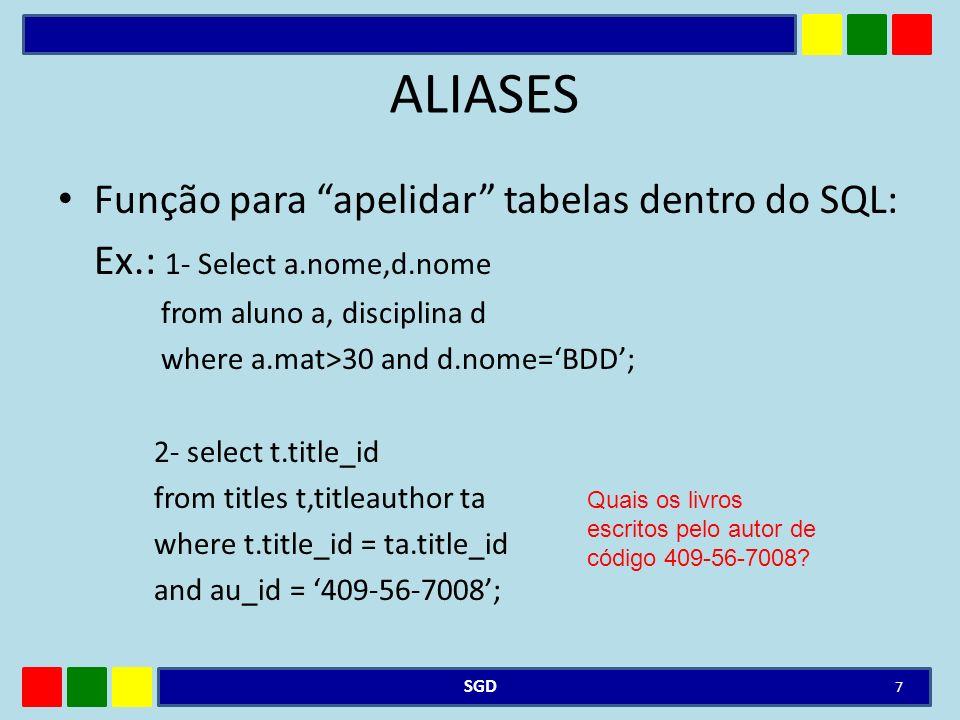ALIASES Função para apelidar tabelas dentro do SQL: Ex.: 1- Select a.nome,d.nome from aluno a, disciplina d where a.mat>30 and d.nome=BDD; 2- select t.title_id from titles t,titleauthor ta where t.title_id = ta.title_id and au_id = 409-56-7008; SGD 7 Quais os livros escritos pelo autor de código 409-56-7008?