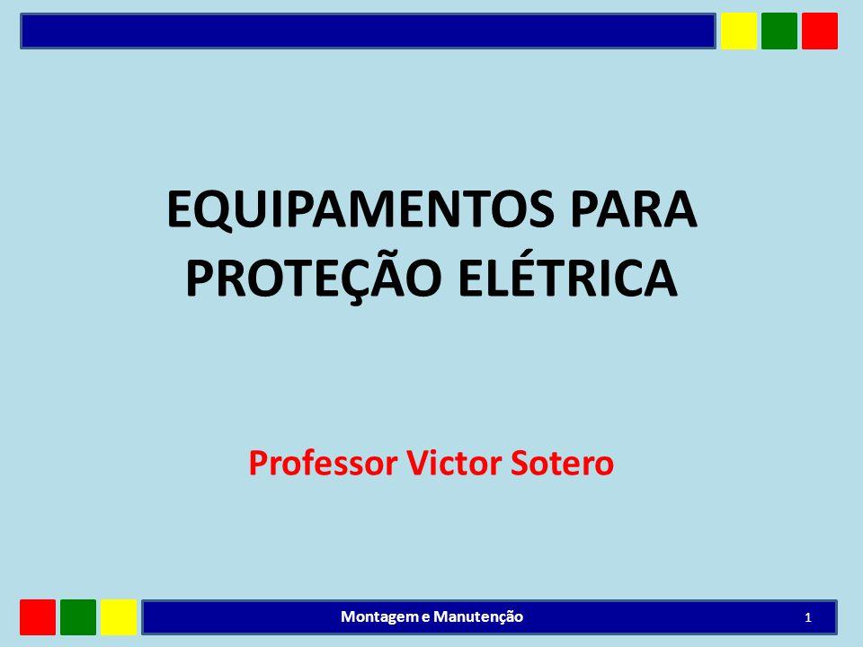 EQUIPAMENTOS PARA PROTEÇÃO ELÉTRICA Professor Victor Sotero 1 Montagem e Manutenção