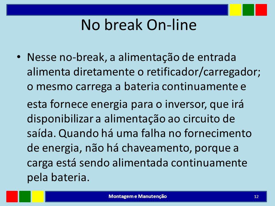 No break On-line Nesse no-break, a alimentação de entrada alimenta diretamente o retificador/carregador; o mesmo carrega a bateria continuamente e est