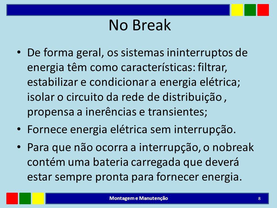 No Break De forma geral, os sistemas ininterruptos de energia têm como características: filtrar, estabilizar e condicionar a energia elétrica; isolar