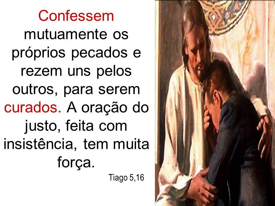 Confessem mutuamente os próprios pecados e rezem uns pelos outros, para serem curados. A oração do justo, feita com insistência, tem muita força. Tiag