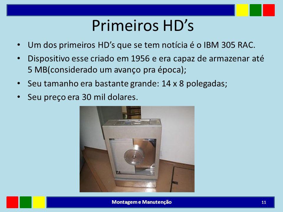 Primeiros HDs Um dos primeiros HDs que se tem notícia é o IBM 305 RAC. Dispositivo esse criado em 1956 e era capaz de armazenar até 5 MB(considerado u