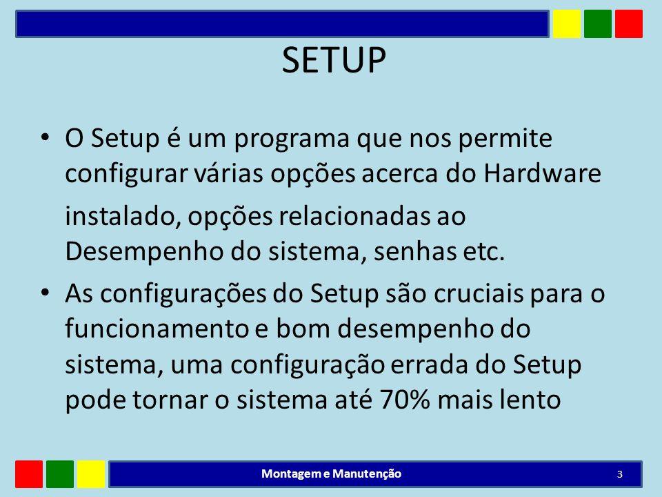 SETUP O Setup é um programa que nos permite configurar várias opções acerca do Hardware instalado, opções relacionadas ao Desempenho do sistema, senha