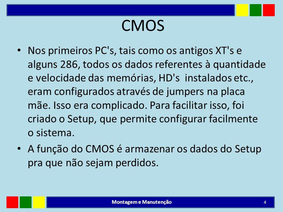 CMOS CMOS é uma pequena quantidade de memória Ram cerca de 128 bytes, geralmente embutida no cartucho da Bios.