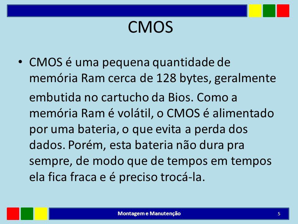 CMOS CMOS é uma pequena quantidade de memória Ram cerca de 128 bytes, geralmente embutida no cartucho da Bios. Como a memória Ram é volátil, o CMOS é