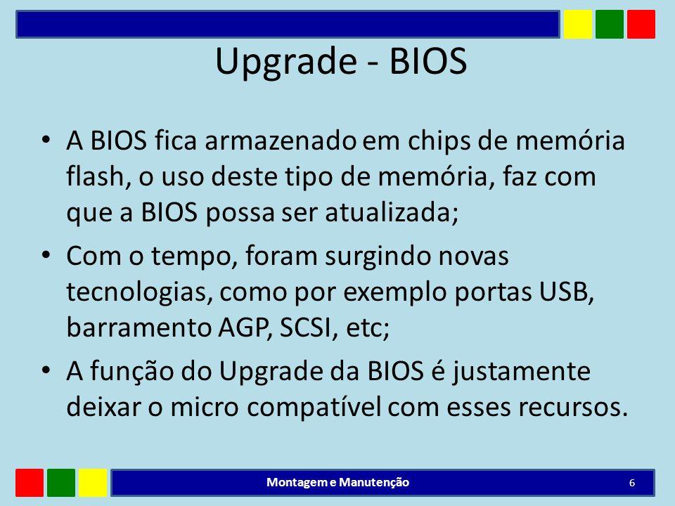 Upgrade - BIOS A BIOS fica armazenado em chips de memória flash, o uso deste tipo de memória, faz com que a BIOS possa ser atualizada; Com o tempo, fo
