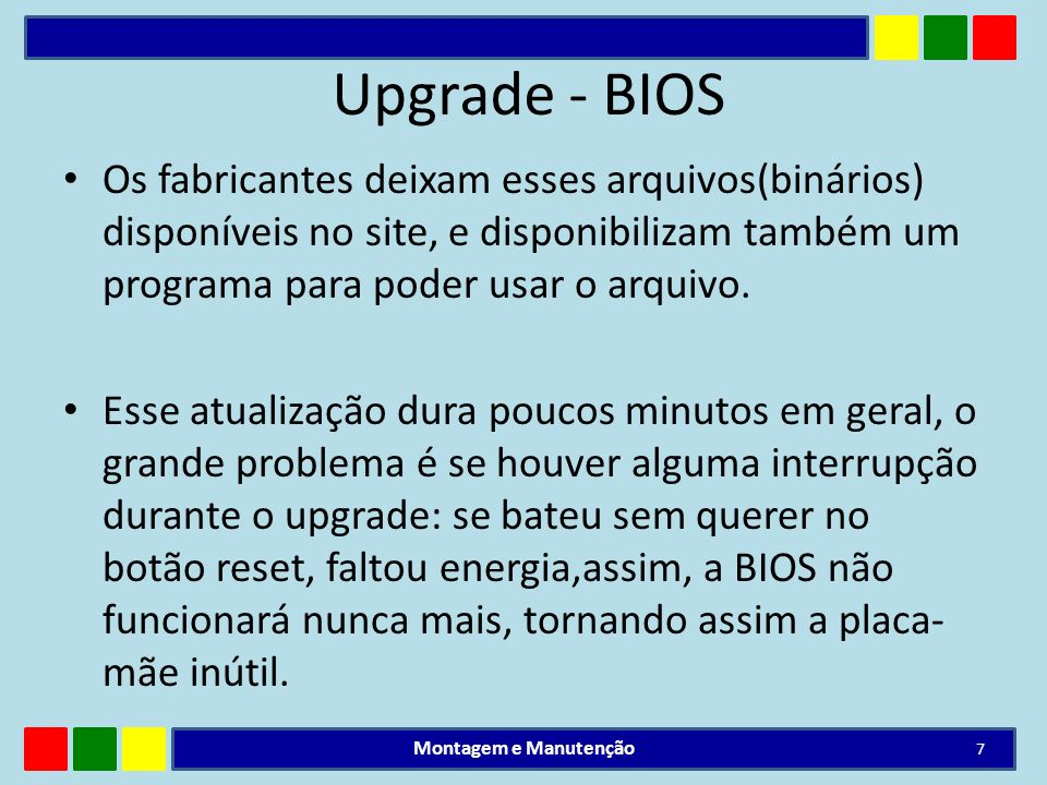 Upgrade - BIOS Os fabricantes deixam esses arquivos(binários) disponíveis no site, e disponibilizam também um programa para poder usar o arquivo. Esse