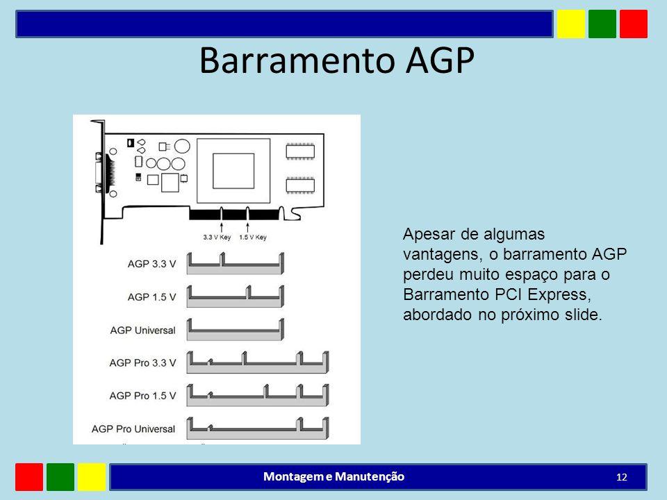 Barramento AGP Montagem e Manutenção 12 Apesar de algumas vantagens, o barramento AGP perdeu muito espaço para o Barramento PCI Express, abordado no p