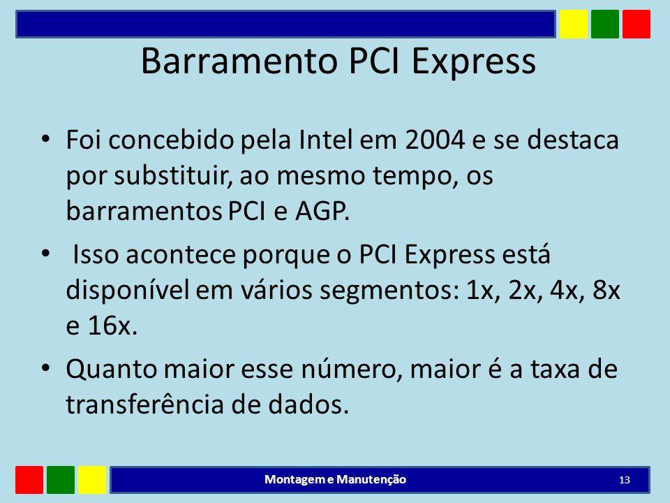 Barramento PCI Express Foi concebido pela Intel em 2004 e se destaca por substituir, ao mesmo tempo, os barramentos PCI e AGP. Isso acontece porque o