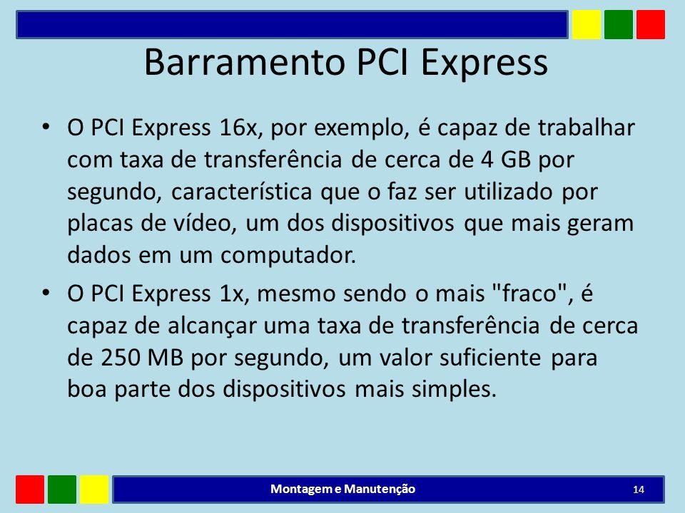 Barramento PCI Express O PCI Express 16x, por exemplo, é capaz de trabalhar com taxa de transferência de cerca de 4 GB por segundo, característica que