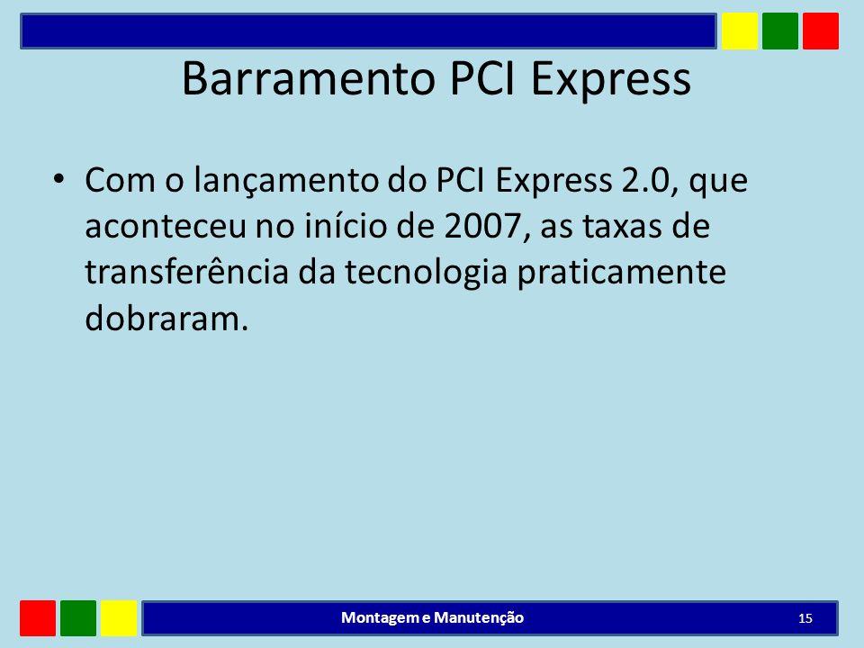 Barramento PCI Express Com o lançamento do PCI Express 2.0, que aconteceu no início de 2007, as taxas de transferência da tecnologia praticamente dobr
