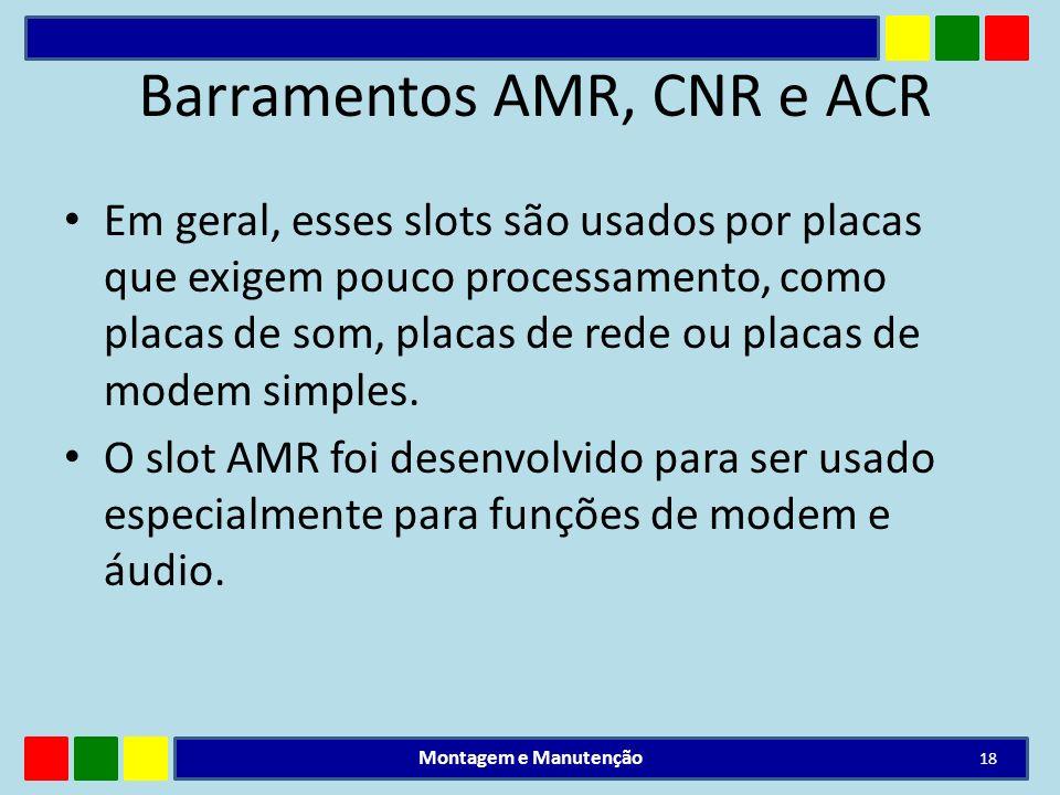 Barramentos AMR, CNR e ACR Em geral, esses slots são usados por placas que exigem pouco processamento, como placas de som, placas de rede ou placas de