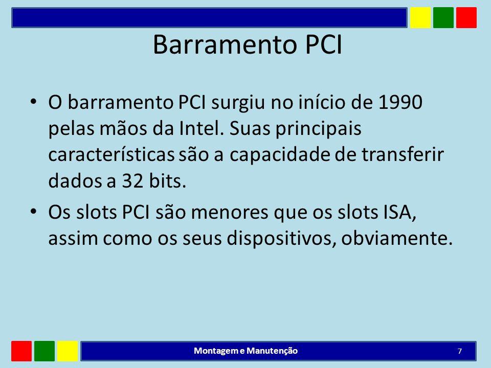 Barramento PCI O barramento PCI surgiu no início de 1990 pelas mãos da Intel. Suas principais características são a capacidade de transferir dados a 3