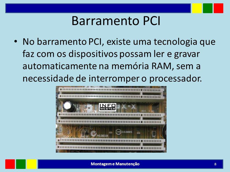 Barramento PCI No barramento PCI, existe uma tecnologia que faz com os dispositivos possam ler e gravar automaticamente na memória RAM, sem a necessid