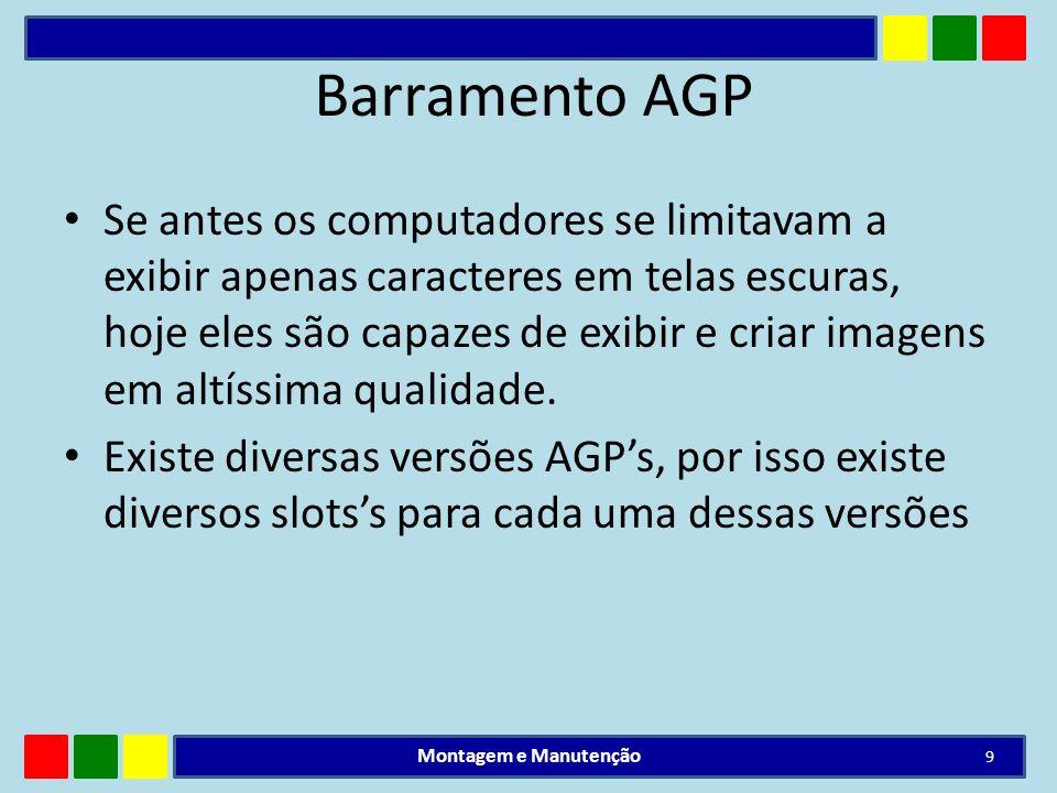 Barramento AGP Se antes os computadores se limitavam a exibir apenas caracteres em telas escuras, hoje eles são capazes de exibir e criar imagens em a